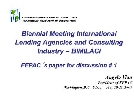 Angelo Vian President of FEPAC Washington, D.C., U.S.A. – May 10-11, 2007 Biennial Meeting International Lending Agencies and Consulting Industry – BIMILACI.