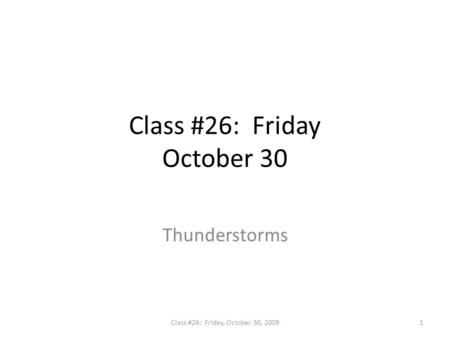 Class #26: Friday October 30 Thunderstorms 1Class #26: Friday, October 30, 2009.