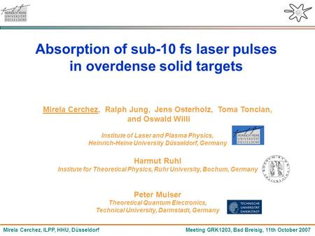 Mirela Cerchez, ILPP, HHU, Düsseldorf Meeting GRK1203, Bad Breisig, 11th October 2007 Absorption of sub-10 fs laser pulses in overdense solid targets Mirela.