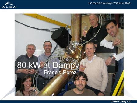 13 th ESLS RF Meeting – 1 st October 2008 DAMPY Cavity 1/20 80 kW at Dampy Francis Perez.