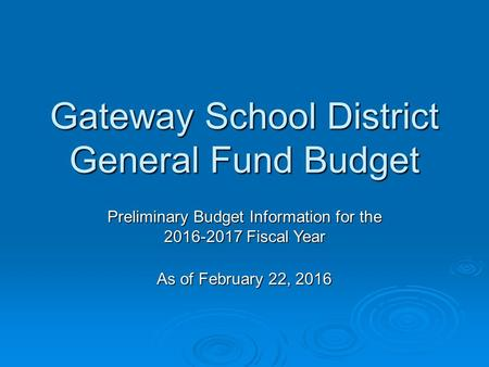 Gateway School District General Fund Budget Preliminary Budget Information for the 2016-2017 Fiscal Year As of February 22, 2016.