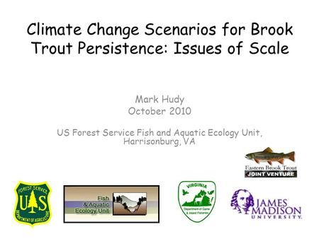 Climate Change Scenarios for Brook Trout Persistence: Issues of Scale Mark Hudy October 2010 US Forest Service Fish and Aquatic Ecology Unit, Harrisonburg,