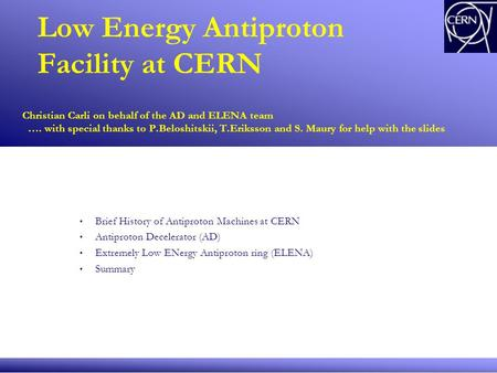 Low Energy Antiproton Facility at CERN Christian Carli on behalf of the AD and ELENA team …. with special thanks to P.Beloshitskii, T.Eriksson and S. Maury.