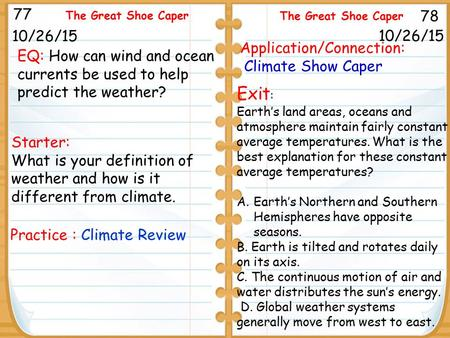 Starter: What is your definition of weather and how is it different from climate. 10/26/15 77 78 The Great Shoe Caper 10/26/15 Practice : Climate Review.
