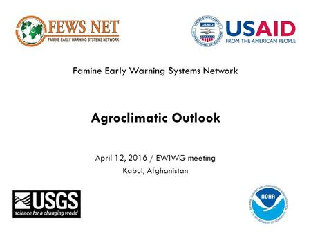 Famine Early Warning Systems Network Agroclimatic Outlook April 12, 2016 / EWIWG meeting Kabul, Afghanistan.