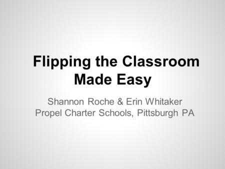 Flipping the Classroom Made Easy Shannon Roche & Erin Whitaker Propel Charter Schools, Pittsburgh PA.