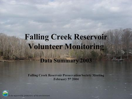 To be responsible protectors of the environment Falling Creek Reservoir Volunteer Monitoring Data Summary 2003 Falling Creek Reservoir Preservation Society.
