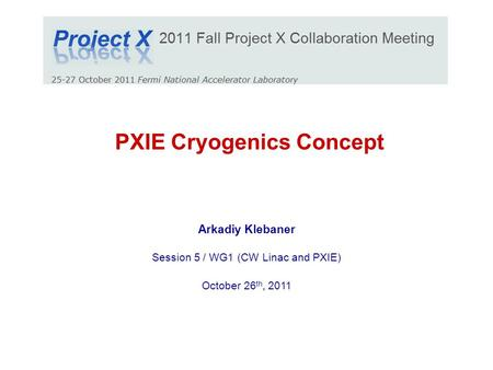 PXIE Cryogenics Concept Arkadiy Klebaner Session 5 / WG1 (CW Linac and PXIE) October 26 th, 2011.