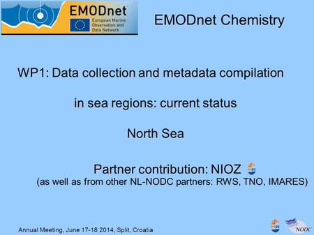Annual Meeting, June 17-18 2014, Split, Croatia WP1: Data collection and metadata compilation in sea regions: current status North Sea EMODnet Chemistry.