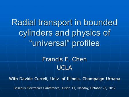 "Radial transport in bounded cylinders and physics of ""universal"" profiles Francis F. Chen UCLA With Davide Curreli, Univ. of Illinois, Champaign-Urbana."