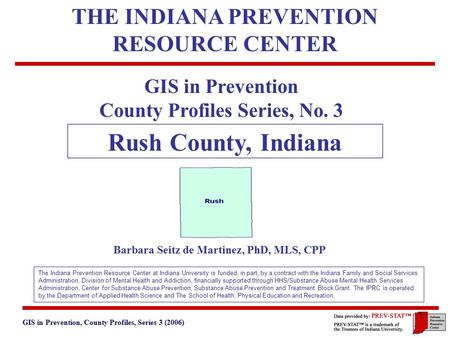 GIS in Prevention, County Profiles, Series 3 (2006) 3. Geographic and Historical Notes 1 GIS in Prevention County Profiles Series, No. 3 Rush County, Indiana.