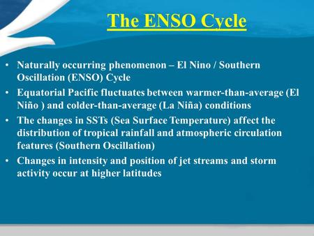 The ENSO Cycle Naturally occurring phenomenon – El Nino / Southern Oscillation (ENSO) Cycle Equatorial Pacific fluctuates between warmer-than-average.