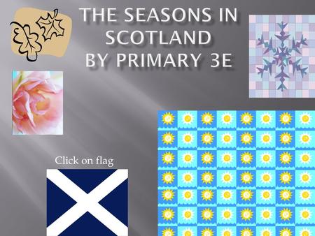 Click on flag. Scotland is well known to have all the seasons in one day! Click on the pictures to see more!