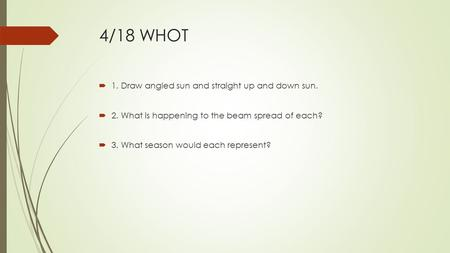 4/18 WHOT  1. Draw angled sun and straight up and down sun.  2. What is happening to the beam spread of each?  3. What season would each represent?