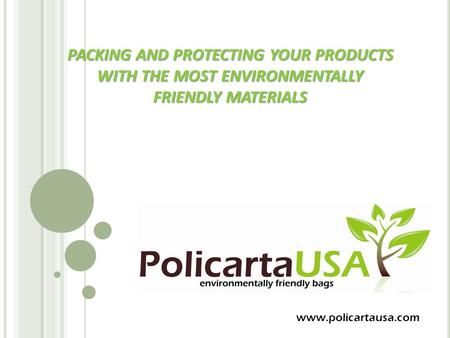 PACKING AND PROTECTING YOUR PRODUCTS WITH THE MOST ENVIRONMENTALLY FRIENDLY MATERIALS www.policartausa.com.