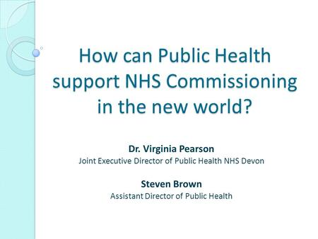 How can Public Health support NHS Commissioning in the new world? Dr. Virginia Pearson Joint Executive Director of Public Health NHS Devon Steven Brown.
