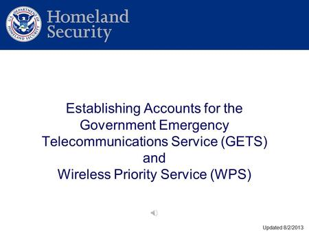 Establishing Accounts for the Government Emergency Telecommunications Service (GETS) and Wireless Priority Service (WPS) Updated 8/2/2013.