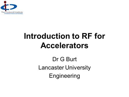 Introduction to RF for Accelerators Dr G Burt Lancaster University Engineering.