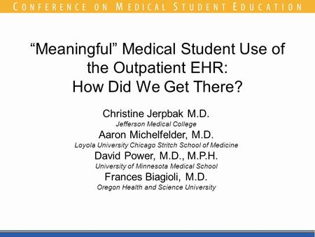 """Meaningful"" Medical Student Use of the Outpatient EHR: How Did We Get There? Christine Jerpbak M.D. Jefferson Medical College Aaron Michelfelder, M.D."