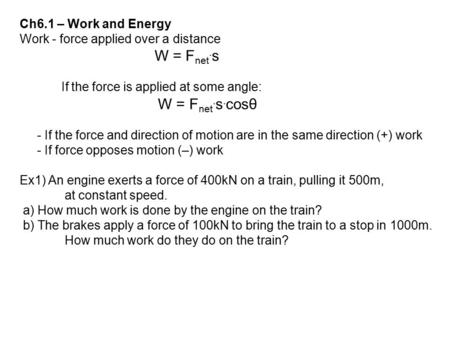Ch6.1 – Work and Energy Work - force applied over a distance W = F net. s If the force is applied at some angle: W = F net. s. cosθ - If the force and.