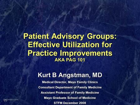Patient Advisory Groups: Effective Utilization for Practice Improvements AKA PAG 101 Kurt B Angstman, MD Medical Director, Mayo Family Clinics Consultant.