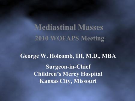 Mediastinal Masses 2010 WOFAPS Meeting George W. Holcomb, III, M.D., MBA Surgeon-in-Chief Children's Mercy Hospital Kansas City, Missouri.