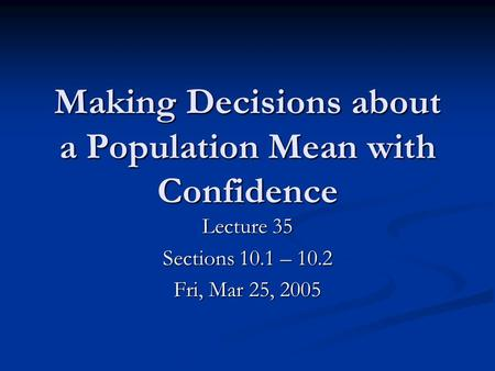 Making Decisions about a Population Mean with Confidence Lecture 35 Sections 10.1 – 10.2 Fri, Mar 25, 2005.