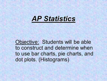 AP Statistics Objective: Students will be able to construct and determine when to use bar charts, pie charts, and dot plots. (Histograms)