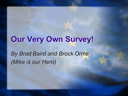 Our Very Own Survey! By Brad Baird and Brock Orme (Mike is our Hero) By Brad Baird and Brock Orme (Mike is our Hero)