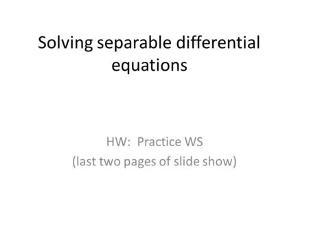 Solving separable differential equations HW: Practice WS (last two pages of slide show)