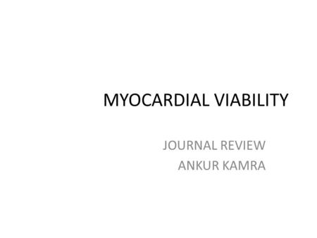 MYOCARDIAL VIABILITY JOURNAL REVIEW ANKUR KAMRA. Myocardial viability is defined as myocardium with potentially reversible contractile dysfunction in.