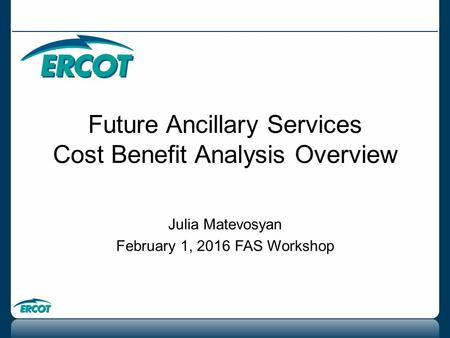 Future Ancillary Services Cost Benefit Analysis Overview Julia Matevosyan February 1, 2016 FAS Workshop.