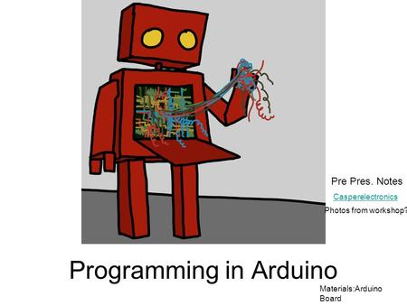Programming in Arduino Materials:Arduino Board Casperelectronics Pre Pres. Notes Photos from workshop?