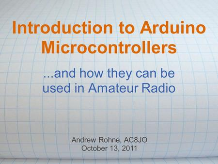 Introduction to Arduino Microcontrollers...and how they can be used in Amateur Radio Andrew Rohne, AC8JO October 13, 2011.