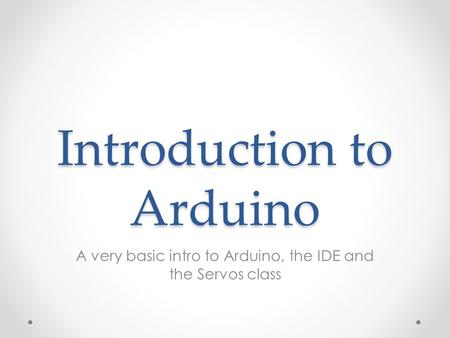 Introduction to Arduino A very basic intro to Arduino, the IDE and the Servos class.