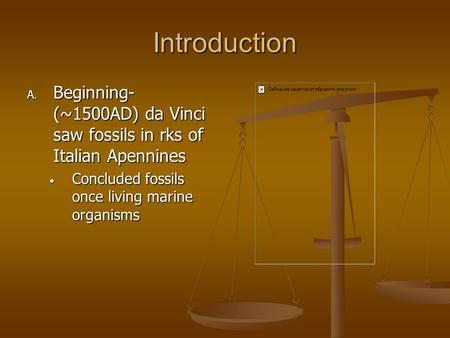 Introduction A. Beginning- (~1500AD) da Vinci saw fossils in rks of Italian Apennines Concluded fossils once living marine organisms Concluded fossils.