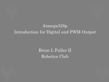 Atmega328p Introduction for Digital and PWM Output Brion L Fuller II Robotics Club.