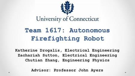 Team 1617: Autonomous Firefighting Robot Katherine Drogalis, Electrical Engineering Zachariah Sutton, Electrical Engineering Chutian Zhang, Engineering.