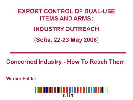 Concerned Industry - How To Reach Them Werner Haider EXPORT CONTROL OF DUAL-USE ITEMS AND ARMS: INDUSTRY OUTREACH (Sofia, 22-23 May 2006)
