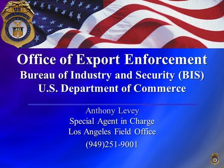 Office of Export Enforcement Bureau of Industry and Security (BIS) U.S. Department of Commerce Anthony Levey Special Agent in Charge Los Angeles Field.