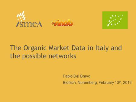 The Organic Market Data in Italy and the possible networks Fabio Del Bravo Biofach, Nuremberg, February 13 th, 2013.