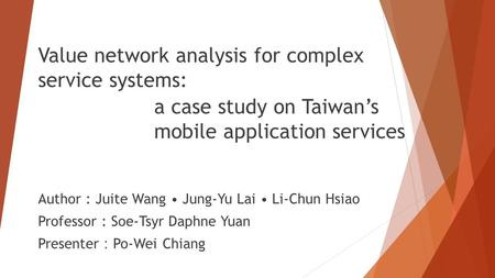 Value network analysis for complex service systems: Author : Juite Wang Jung-Yu Lai Li-Chun Hsiao Professor : Soe-Tsyr Daphne Yuan Presenter : Po-Wei Chiang.