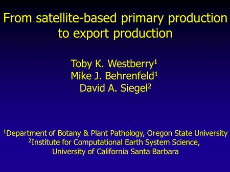From satellite-based primary production to export production Toby K. Westberry 1 Mike J. Behrenfeld 1 David A. Siegel 2 1 Department of Botany & Plant.