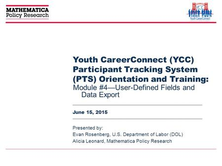Youth CareerConnect (YCC) Participant Tracking System (PTS) Orientation and Training: Module #4—User-Defined Fields and Data Export Presented by: Evan.