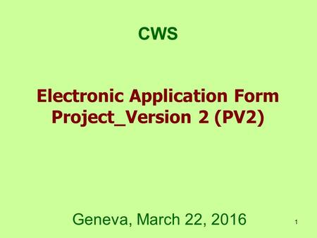 1 Electronic Application Form Project_Version 2 (PV2) CWS Geneva, March 22, 2016.