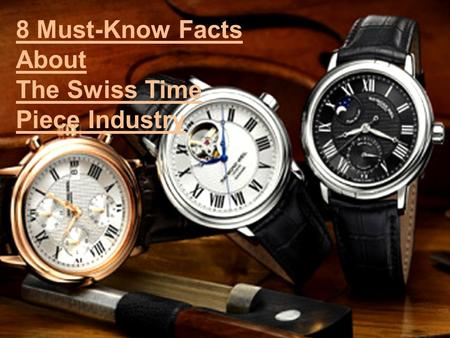 8 Must-Know Facts About The Swiss Time Piece Industry.