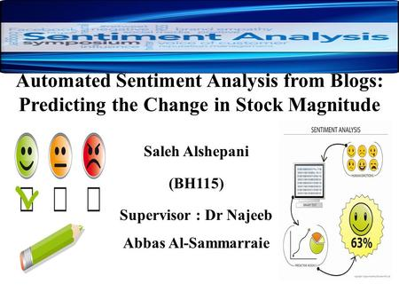 Automated Sentiment Analysis from Blogs: Predicting the Change in Stock Magnitude Saleh Alshepani (BH115) Supervisor : Dr Najeeb Abbas Al-Sammarraie.
