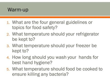 1. What are the four general guidelines or topics for food safety? 2. What temperature should your refrigerator be kept to? 3. What temperature should.