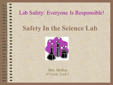 Safety In the Science Lab Lab Safety: Everyone Is Responsible! Mrs. Molloy 6 th Grade, Track 1.