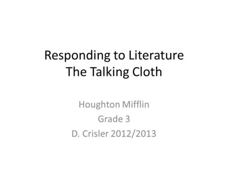 Responding to Literature The Talking Cloth Houghton Mifflin Grade 3 D. Crisler 2012/2013.